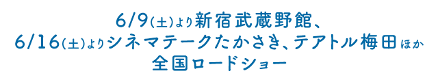 6/9(土)より新宿武蔵館、6/16(土)よりシネマテークたかさき、テアトル梅田ほか全国ロードショー