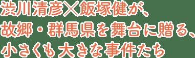 渋川清彦×飯塚健が、故郷・群馬県を舞台に贈る、小さくも大きな事件たち
